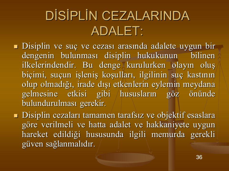 DİSİPLİN CEZALARINDA ADALET: Disiplin ve suç ve cezası arasında adalete uygun bir dengenin bulunması disiplin hukukunun bilinen ilkelerindendir. Bu de