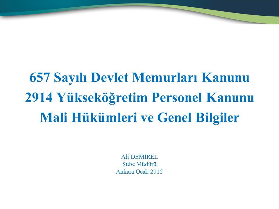 657 Sayılı Devlet Memurları Kanunu 2914 Yükseköğretim Personel Kanunu Mali Hükümleri ve Genel Bilgiler Ali DEMİREL Şube Müdürü Ankara Ocak 2015