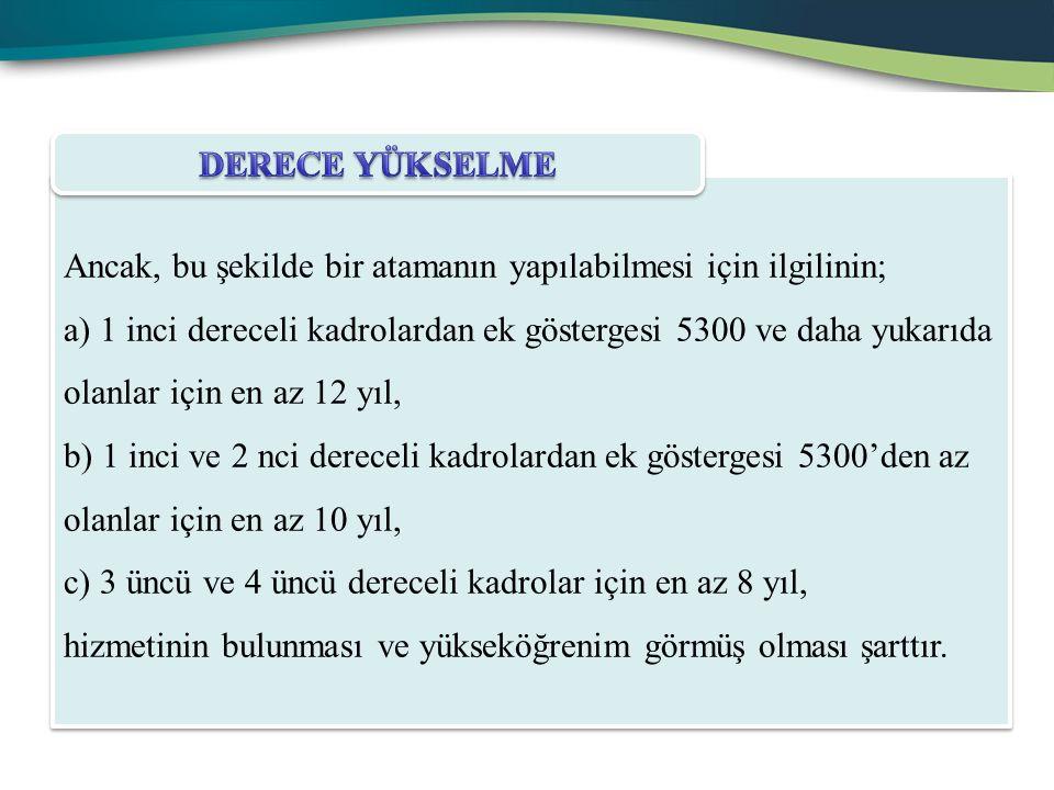 Ancak, bu şekilde bir atamanın yapılabilmesi için ilgilinin; a) 1 inci dereceli kadrolardan ek göstergesi 5300 ve daha yukarıda olanlar için en az 12