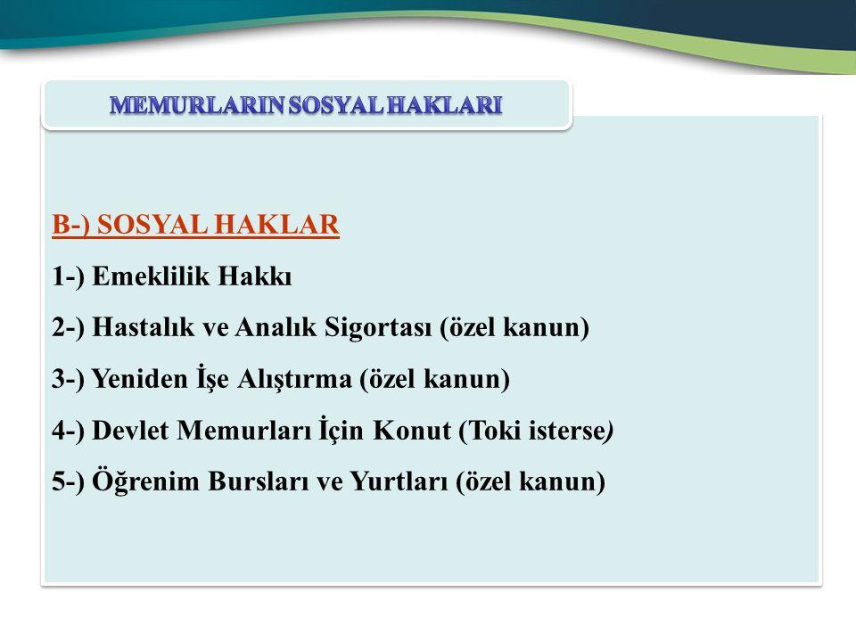 B-) SOSYAL HAKLAR 1-) Emeklilik Hakkı 2-) Hastalık ve Analık Sigortası (özel kanun) 3-) Yeniden İşe Alıştırma (özel kanun) 4-) Devlet Memurları İçin K