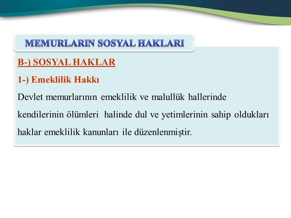 B-) SOSYAL HAKLAR 1-) Emeklilik Hakkı Devlet memurlarının emeklilik ve malullük hallerinde kendilerinin ölümleri halinde dul ve yetimlerinin sahip oldukları haklar emeklilik kanunları ile düzenlenmiştir.
