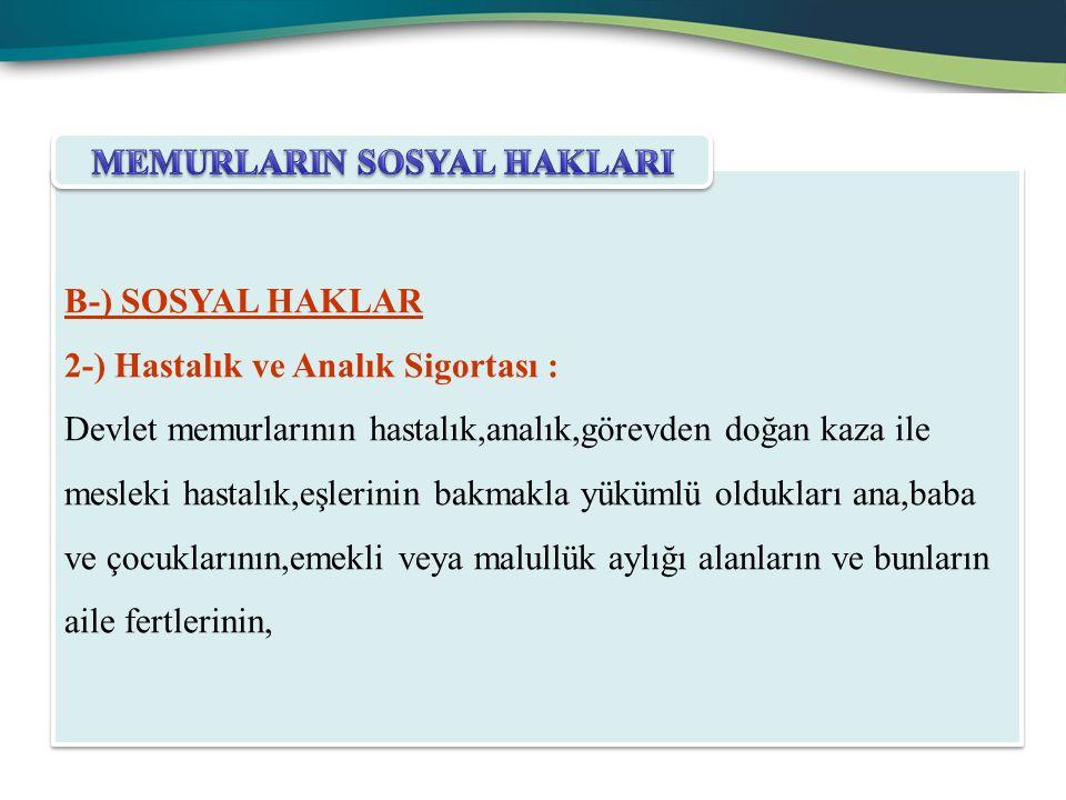 B-) SOSYAL HAKLAR 2-) Hastalık ve Analık Sigortası : Devlet memurlarının hastalık,analık,görevden doğan kaza ile mesleki hastalık,eşlerinin bakmakla y
