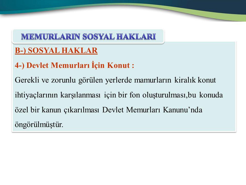 B-) SOSYAL HAKLAR 4-) Devlet Memurları İçin Konut : Gerekli ve zorunlu görülen yerlerde mamurların kiralık konut ihtiyaçlarının karşılanması için bir