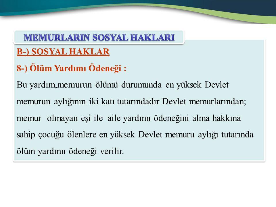 B-) SOSYAL HAKLAR 8-) Ölüm Yardımı Ödeneği : Bu yardım,memurun ölümü durumunda en yüksek Devlet memurun aylığının iki katı tutarındadır Devlet memurla