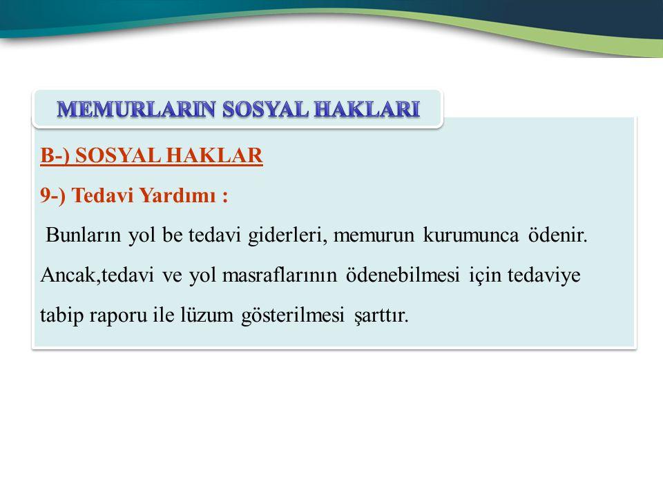 B-) SOSYAL HAKLAR 9-) Tedavi Yardımı : Bunların yol be tedavi giderleri, memurun kurumunca ödenir. Ancak,tedavi ve yol masraflarının ödenebilmesi için