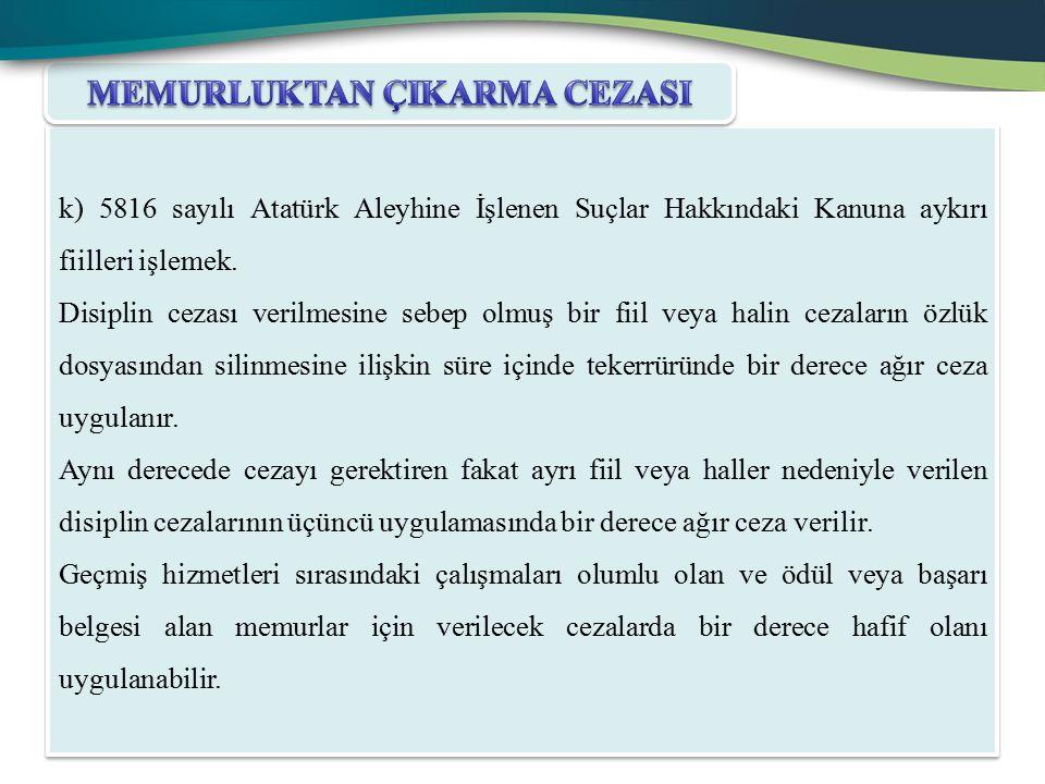 k) 5816 sayılı Atatürk Aleyhine İşlenen Suçlar Hakkındaki Kanuna aykırı fiilleri işlemek. Disiplin cezası verilmesine sebep olmuş bir fiil veya halin