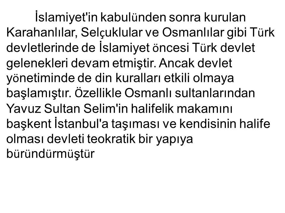 İslamiyet in kabul ü nden sonra kurulan Karahanlılar, Sel ç uklular ve Osmanlılar gibi T ü rk devletlerinde de İslamiyet ö ncesi T ü rk devlet gelenekleri devam etmiştir.