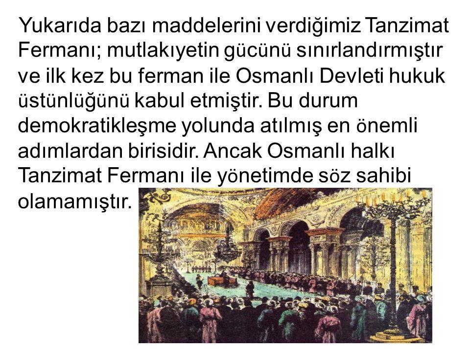 Yukarıda bazı maddelerini verdiğimiz Tanzimat Fermanı; mutlakıyetin g ü c ü n ü sınırlandırmıştır ve ilk kez bu ferman ile Osmanlı Devleti hukuk ü st ü nl ü ğ ü n ü kabul etmiştir.