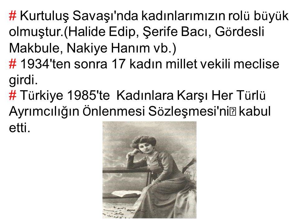 # Kurtuluş Savaşı nda kadınlarımızın rol ü b ü y ü k olmuştur.(Halide Edip, Şerife Bacı, G ö rdesli Makbule, Nakiye Hanım vb.) # 1934 ten sonra 17 kadın millet vekili meclise girdi.