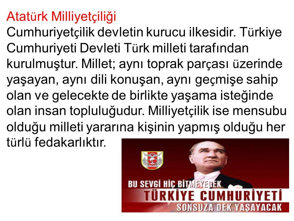 Atat ü rk Milliyet ç iliği Cumhuriyet ç ilik devletin kurucu ilkesidir.