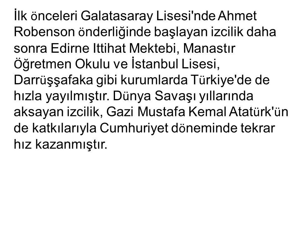 İlk ö nceleri Galatasaray Lisesi nde Ahmet Robenson ö nderliğinde başlayan izcilik daha sonra Edirne Ittihat Mektebi, Manastır Ö ğretmen Okulu ve İstanbul Lisesi, Darr ü şşafaka gibi kurumlarda T ü rkiye de de hızla yayılmıştır.