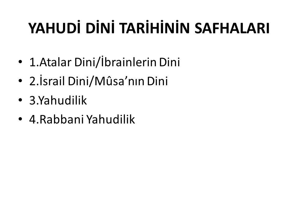 YAHUDİ DİNİ TARİHİNİN SAFHALARI 1.Atalar Dini/İbrainlerin Dini 2.İsrail Dini/Mûsa'nın Dini 3.Yahudilik 4.Rabbani Yahudilik