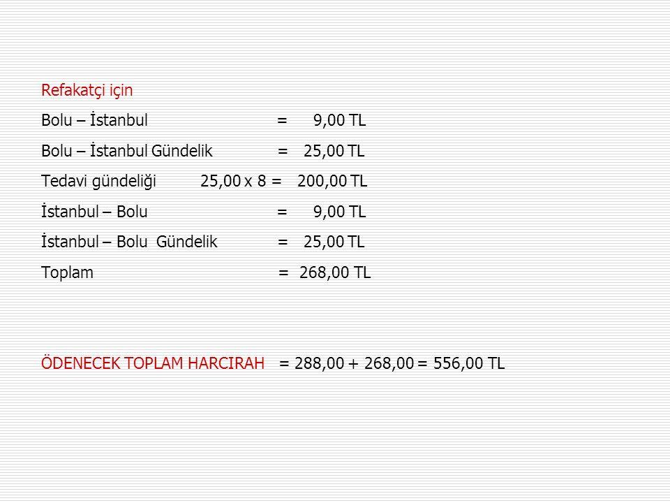 Refakatçi için Bolu – İstanbul = 9,00 TL Bolu – İstanbul Gündelik = 25,00 TL Tedavi gündeliği 25,00 x 8 = 200,00 TL İstanbul – Bolu = 9,00 TL İstanbul – Bolu Gündelik = 25,00 TL Toplam = 268,00 TL ÖDENECEK TOPLAM HARCIRAH = 288,00 + 268,00 = 556,00 TL
