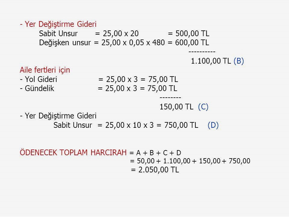 - Yer Değiştirme Gideri Sabit Unsur = 25,00 x 20 = 500,00 TL Değişken unsur = 25,00 x 0,05 x 480 = 600,00 TL ---------- 1.100,00 TL (B) Aile fertleri için - Yol Gideri = 25,00 x 3 = 75,00 TL - Gündelik = 25,00 x 3 = 75,00 TL -------- 150,00 TL (C) - Yer Değiştirme Gideri Sabit Unsur = 25,00 x 10 x 3 = 750,00 TL (D) ÖDENECEK TOPLAM HARCIRAH = A + B + C + D = 50,00 + 1.100,00 + 150,00 + 750,00 = 2.050,00 TL