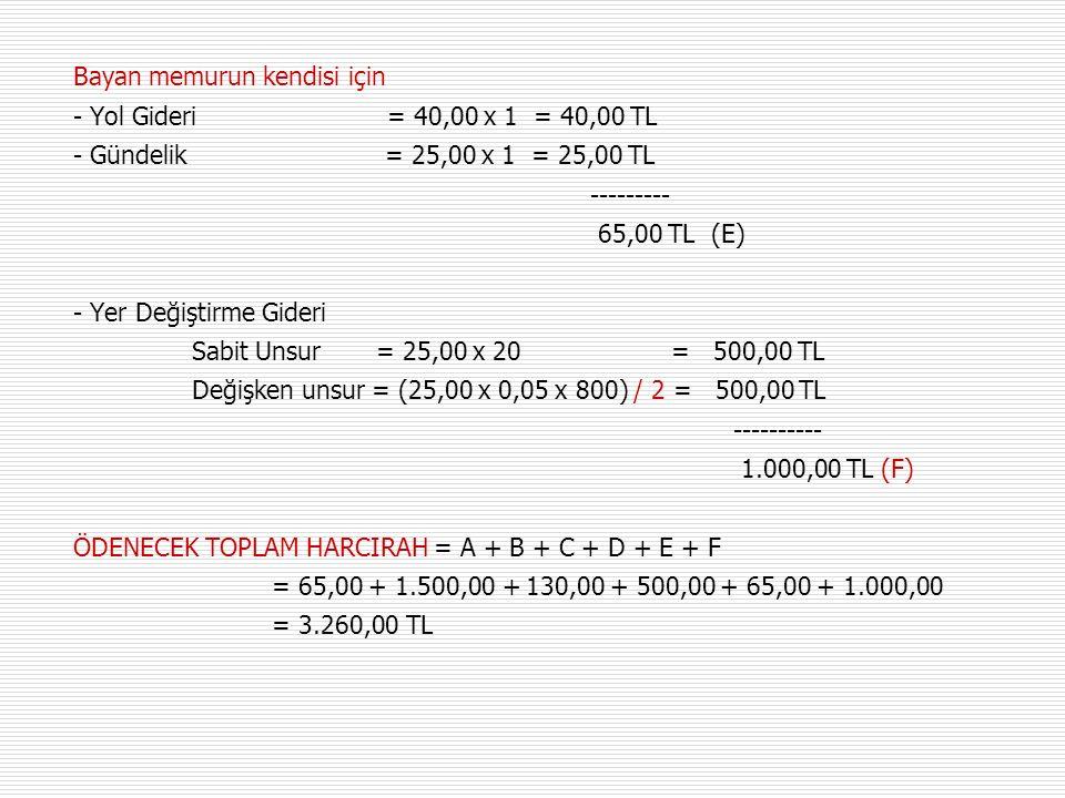 Bayan memurun kendisi için - Yol Gideri = 40,00 x 1 = 40,00 TL - Gündelik = 25,00 x 1 = 25,00 TL --------- 65,00 TL (E) - Yer Değiştirme Gideri Sabit Unsur = 25,00 x 20 = 500,00 TL Değişken unsur = (25,00 x 0,05 x 800) / 2 = 500,00 TL ---------- 1.000,00 TL (F) ÖDENECEK TOPLAM HARCIRAH = A + B + C + D + E + F = 65,00 + 1.500,00 + 130,00 + 500,00 + 65,00 + 1.000,00 = 3.260,00 TL