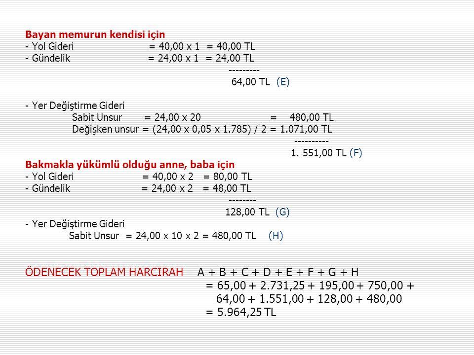 Bayan memurun kendisi için - Yol Gideri = 40,00 x 1 = 40,00 TL - Gündelik = 24,00 x 1 = 24,00 TL --------- 64,00 TL (E) - Yer Değiştirme Gideri Sabit Unsur = 24,00 x 20 = 480,00 TL Değişken unsur = (24,00 x 0,05 x 1.785) / 2 = 1.071,00 TL ---------- 1.