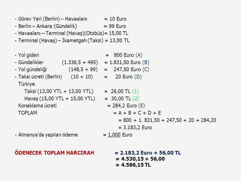 - Görev Yeri (Berlin) – Havaalanı = 10 Euro - Berlin – Ankara (Gündelik) = 99 Euro - Havaalanı – Terminal (Havaş)(Otobüs)= 15,00 TL - Terminal (Havaş) – İkametgah (Taksi) = 13,00 TL - Yol gideri = 800 Euro (A) - Gündelikler (1.336,5 + 495) = 1.831,50 Euro (B) - Yol gündeliği (148,5 + 99) = 247,50 Euro (C) - Taksi ücreti (Berlin) (10 + 10) = 20 Euro (D) - Türkiye Taksi (13,00 YTL + 13,00 YTL) = 26,00 TL (1) Havaş (15,00 YTL + 15,00 YTL) = 30,00 TL (2) - Konaklama ücreti = 284,2 Euro (E) - TOPLAM = A + B + C + D + E = 800 + 1.