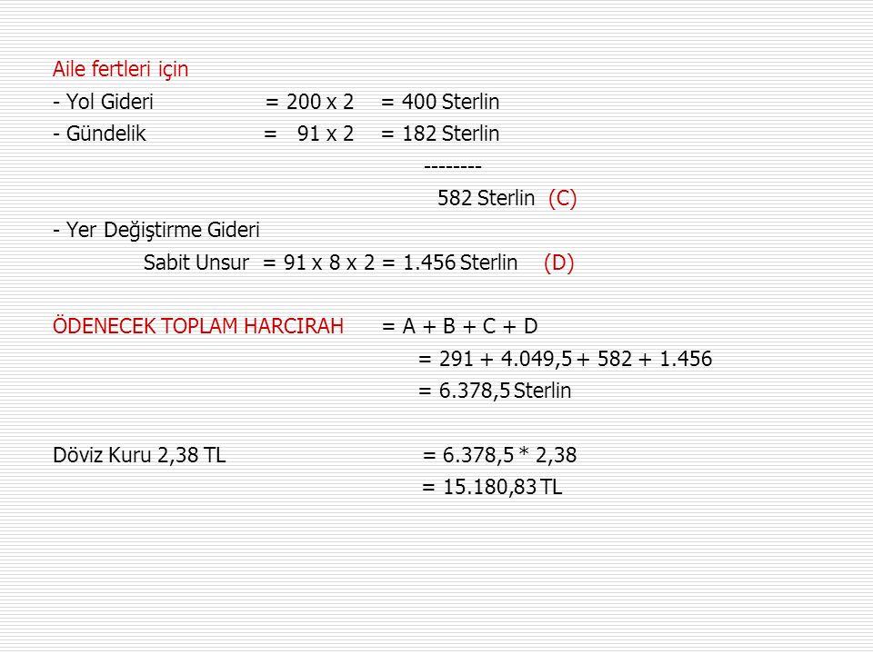 Aile fertleri için - Yol Gideri = 200 x 2 = 400 Sterlin - Gündelik = 91 x 2 = 182 Sterlin -------- 582 Sterlin (C) - Yer Değiştirme Gideri Sabit Unsur = 91 x 8 x 2 = 1.456 Sterlin (D) ÖDENECEK TOPLAM HARCIRAH = A + B + C + D = 291 + 4.049,5 + 582 + 1.456 = 6.378,5 Sterlin Döviz Kuru 2,38 TL = 6.378,5 * 2,38 = 15.180,83 TL