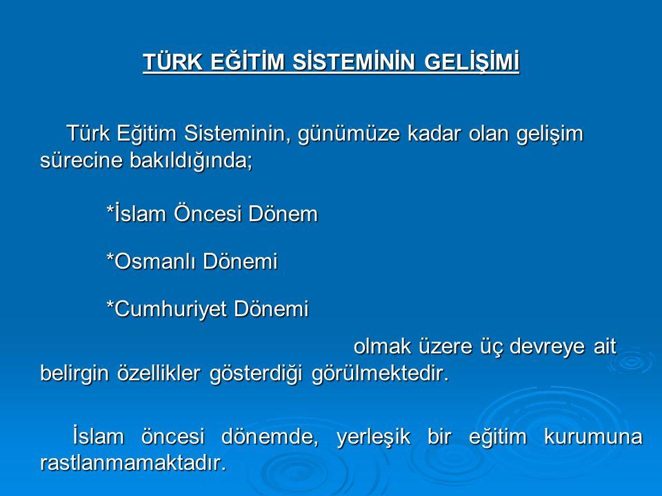 TÜRK EĞİTİM SİSTEMİNİN GELİŞİMİ Türk Eğitim Sisteminin, günümüze kadar olan gelişim sürecine bakıldığında; *İslam Öncesi Dönem *Osmanlı Dönemi *Cumhuriyet Dönemi olmak üzere üç devreye ait belirgin özellikler gösterdiği görülmektedir.