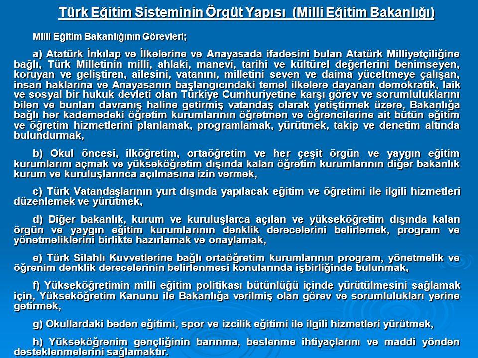 Türk Eğitim Sisteminin Örgüt Yapısı (Milli Eğitim Bakanlığı) Milli Eğitim Bakanlığının Görevleri; a) Atatürk İnkılap ve İlkelerine ve Anayasada ifadesini bulan Atatürk Milliyetçiliğine bağlı, Türk Milletinin milli, ahlaki, manevi, tarihi ve kültürel değerlerini benimseyen, koruyan ve geliştiren, ailesini, vatanını, milletini seven ve daima yüceltmeye çalışan, insan haklarına ve Anayasanın başlangıcındaki temel ilkelere dayanan demokratik, laik ve sosyal bir hukuk devleti olan Türkiye Cumhuriyetine karşı görev ve sorumluluklarını bilen ve bunları davranış haline getirmiş vatandaş olarak yetiştirmek üzere, Bakanlığa bağlı her kademedeki öğretim kurumlarının öğretmen ve öğrencilerine ait bütün eğitim ve öğretim hizmetlerini planlamak, programlamak, yürütmek, takip ve denetim altında bulundurmak, b) Okul öncesi, ilköğretim, ortaöğretim ve her çeşit örgün ve yaygın eğitim kurumlarını açmak ve yükseköğretim dışında kalan öğretim kurumlarının diğer bakanlık kurum ve kuruluşlarınca açılmasına izin vermek, c) Türk Vatandaşlarının yurt dışında yapılacak eğitim ve öğretimi ile ilgili hizmetleri düzenlemek ve yürütmek, d) Diğer bakanlık, kurum ve kuruluşlarca açılan ve yükseköğretim dışında kalan örgün ve yaygın eğitim kurumlarının denklik derecelerini belirlemek, program ve yönetmeliklerini birlikte hazırlamak ve onaylamak, e) Türk Silahlı Kuvvetlerine bağlı ortaöğretim kurumlarının program, yönetmelik ve öğrenim denklik derecelerinin belirlenmesi konularında işbirliğinde bulunmak, f) Yükseköğretimin milli eğitim politikası bütünlüğü içinde yürütülmesini sağlamak için, Yükseköğretim Kanunu ile Bakanlığa verilmiş olan görev ve sorumlulukları yerine getirmek, g) Okullardaki beden eğitimi, spor ve izcilik eğitimi ile ilgili hizmetleri yürütmek, h) Yükseköğrenim gençliğinin barınma, beslenme ihtiyaçlarını ve maddi yönden desteklenmelerini sağlamaktır.