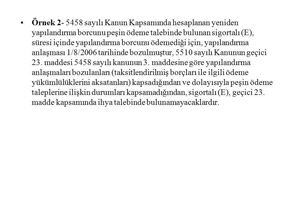 Örnek 3- 5458 sayılı Kanun kapsamındaki yapılandırılan borcunu 48 taksitte ödeme taahhüdünde bulunan sigortalı (D), 2008/Mart, Nisan, Mayıs, Haziran aylarına ait prim ve taksit ödemelerini yapmadığı için 30.06.2008 tarihi itibarıyla yapılandırma anlaşması bozulmuştur.