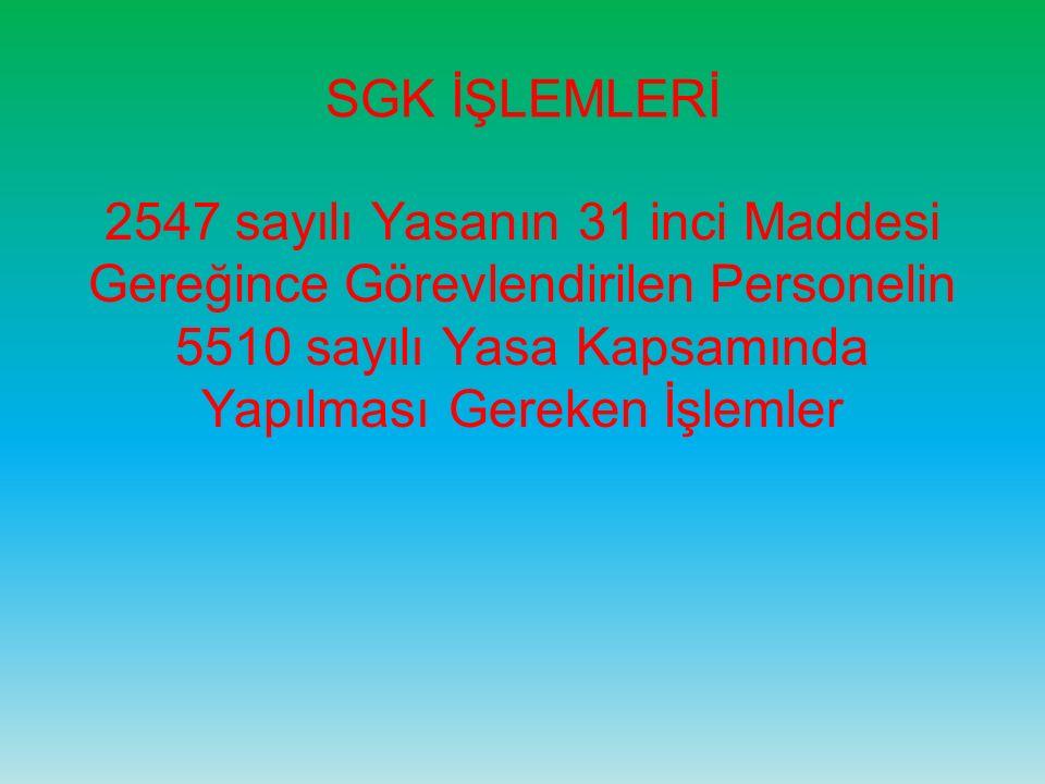 SGK İŞLEMLERİ 2547 sayılı Yasanın 31 inci Maddesi Gereğince Görevlendirilen Personelin 5510 sayılı Yasa Kapsamında Yapılması Gereken İşlemler