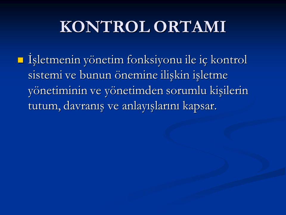 KONTROL ORTAMI İşletmenin yönetim fonksiyonu ile iç kontrol sistemi ve bunun önemine ilişkin işletme yönetiminin ve yönetimden sorumlu kişilerin tutum, davranış ve anlayışlarını kapsar.
