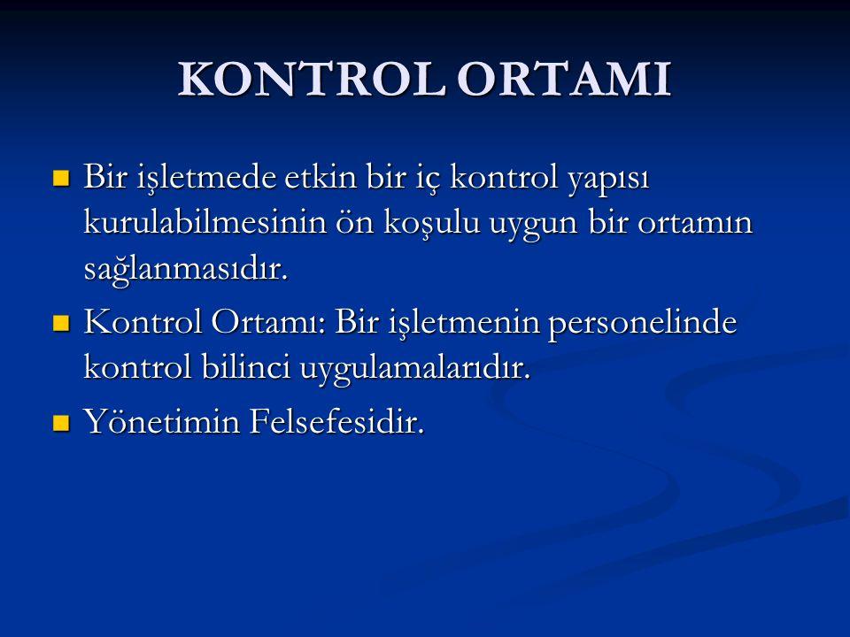 KONTROL ORTAMI Bir işletmede etkin bir iç kontrol yapısı kurulabilmesinin ön koşulu uygun bir ortamın sağlanmasıdır.