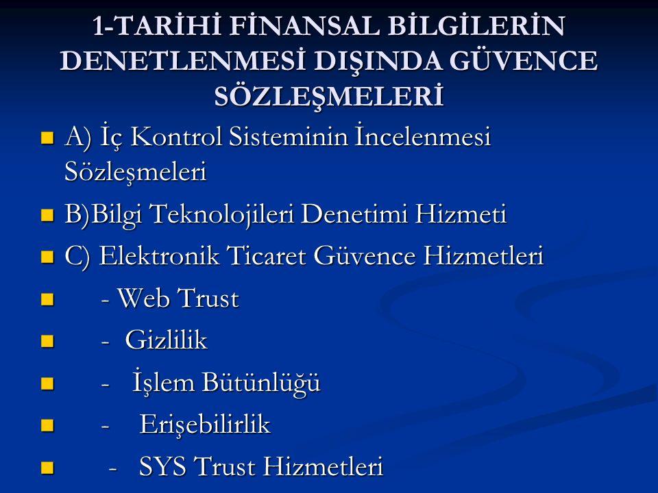 1-TARİHİ FİNANSAL BİLGİLERİN DENETLENMESİ DIŞINDA GÜVENCE SÖZLEŞMELERİ A) İç Kontrol Sisteminin İncelenmesi Sözleşmeleri A) İç Kontrol Sisteminin İncelenmesi Sözleşmeleri B)Bilgi Teknolojileri Denetimi Hizmeti B)Bilgi Teknolojileri Denetimi Hizmeti C) Elektronik Ticaret Güvence Hizmetleri C) Elektronik Ticaret Güvence Hizmetleri - Web Trust - Web Trust - Gizlilik - Gizlilik - İşlem Bütünlüğü - İşlem Bütünlüğü - Erişebilirlik - Erişebilirlik - SYS Trust Hizmetleri - SYS Trust Hizmetleri