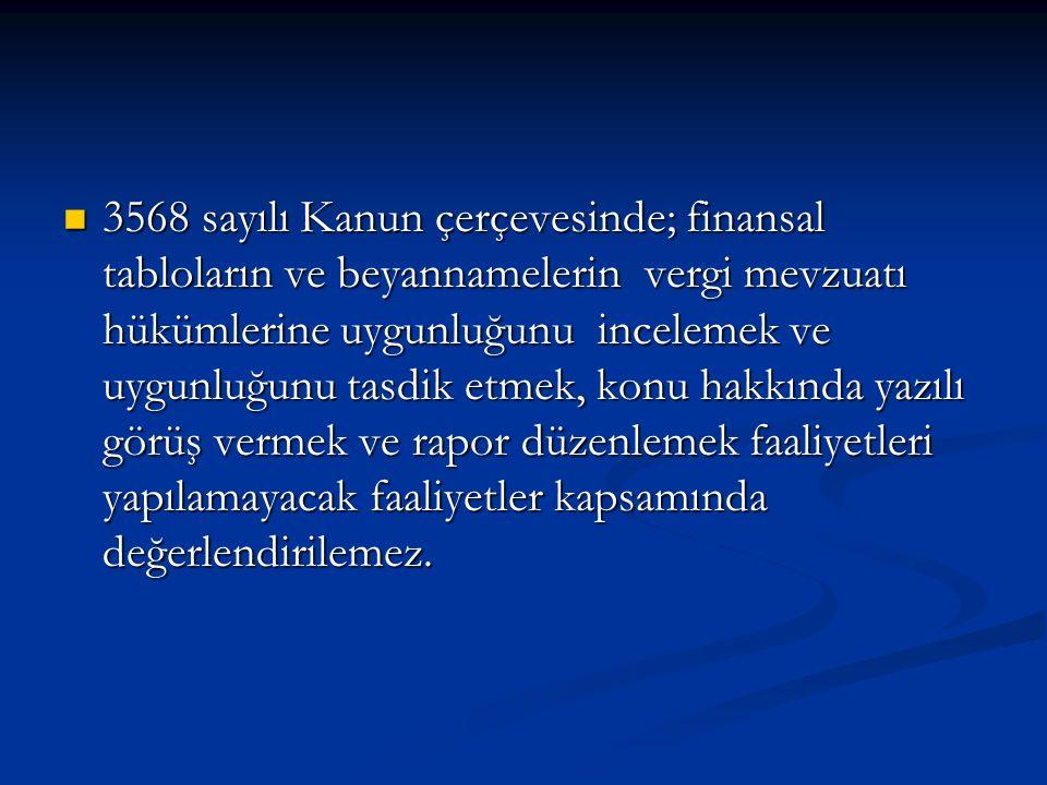 3568 sayılı Kanun çerçevesinde; finansal tabloların ve beyannamelerin vergi mevzuatı hükümlerine uygunluğunu incelemek ve uygunluğunu tasdik etmek, konu hakkında yazılı görüş vermek ve rapor düzenlemek faaliyetleri yapılamayacak faaliyetler kapsamında değerlendirilemez.