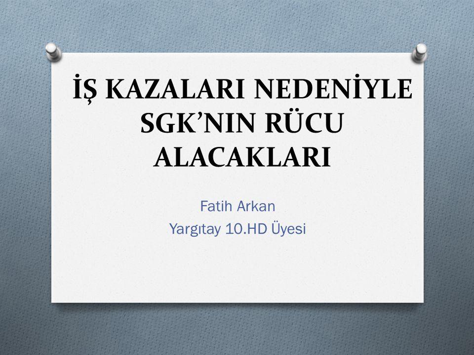 İŞ KAZALARI NEDENİYLE SGK'NIN RÜCU ALACAKLARI Fatih Arkan Yargıtay 10.HD Üyesi