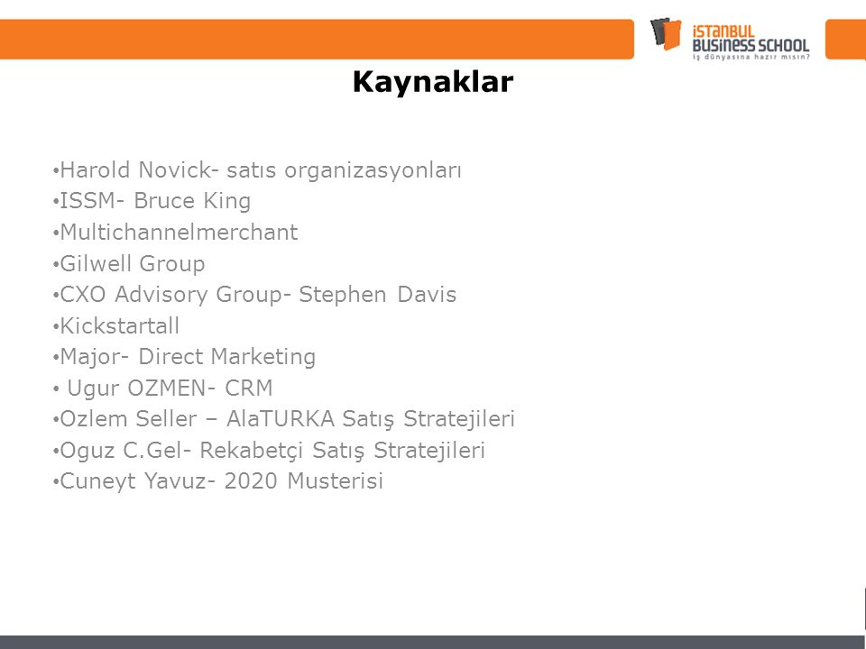 Harold Novick- satıs organizasyonları ISSM- Bruce King Multichannelmerchant Gilwell Group CXO Advisory Group- Stephen Davis Kickstartall Major- Direct Marketing Ugur OZMEN- CRM Ozlem Seller – AlaTURKA Satış Stratejileri Oguz C.Gel- Rekabetçi Satış Stratejileri Cuneyt Yavuz- 2020 Musterisi Kaynaklar