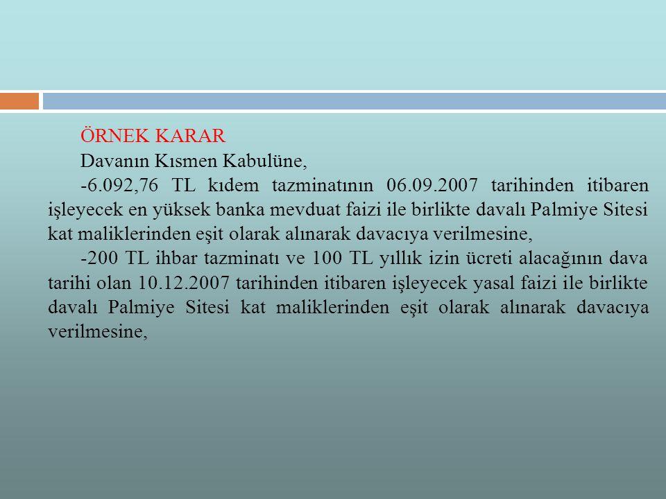 ÖRNEK KARAR Davanın Kısmen Kabulüne, -6.092,76 TL kıdem tazminatının 06.09.2007 tarihinden itibaren işleyecek en yüksek banka mevduat faizi ile birlikte davalı Palmiye Sitesi kat maliklerinden eşit olarak alınarak davacıya verilmesine, -200 TL ihbar tazminatı ve 100 TL yıllık izin ücreti alacağının dava tarihi olan 10.12.2007 tarihinden itibaren işleyecek yasal faizi ile birlikte davalı Palmiye Sitesi kat maliklerinden eşit olarak alınarak davacıya verilmesine,