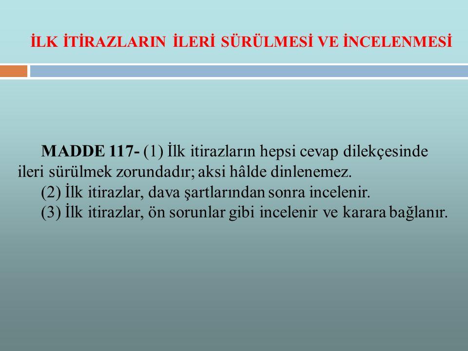 MADDE 117- (1) İlk itirazların hepsi cevap dilekçesinde ileri sürülmek zorundadır; aksi hâlde dinlenemez.