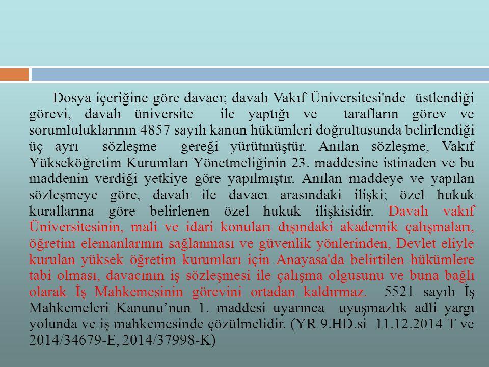 Dosya içeriğine göre davacı; davalı Vakıf Üniversitesi nde üstlendiği görevi, davalı üniversite ile yaptığı ve tarafların görev ve sorumluluklarının 4857 sayılı kanun hükümleri doğrultusunda belirlendiği üç ayrı sözleşme gereği yürütmüştür.