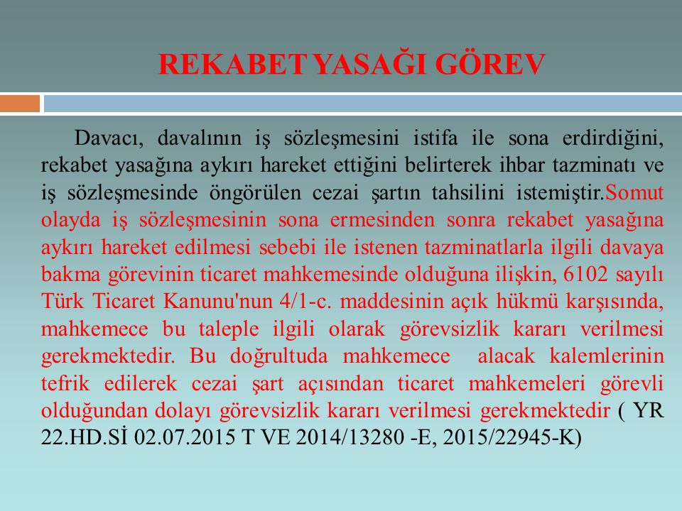 Davacı, davalının iş sözleşmesini istifa ile sona erdirdiğini, rekabet yasağına aykırı hareket ettiğini belirterek ihbar tazminatı ve iş sözleşmesinde öngörülen cezai şartın tahsilini istemiştir.Somut olayda iş sözleşmesinin sona ermesinden sonra rekabet yasağına aykırı hareket edilmesi sebebi ile istenen tazminatlarla ilgili davaya bakma görevinin ticaret mahkemesinde olduğuna ilişkin, 6102 sayılı Türk Ticaret Kanunu nun 4/1-c.