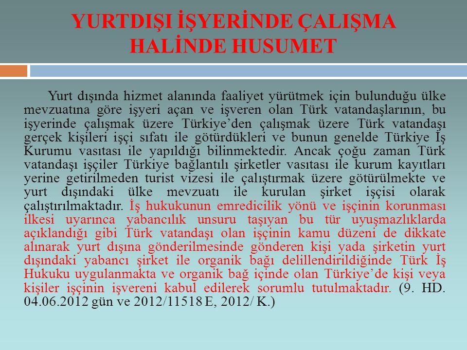 YURTDIŞI İŞYERİNDE ÇALIŞMA HALİNDE HUSUMET Yurt dışında hizmet alanında faaliyet yürütmek için bulunduğu ülke mevzuatına göre işyeri açan ve işveren olan Türk vatandaşlarının, bu işyerinde çalışmak üzere Türkiye'den çalışmak üzere Türk vatandaşı gerçek kişileri işçi sıfatı ile götürdükleri ve bunun genelde Türkiye İş Kurumu vasıtası ile yapıldığı bilinmektedir.