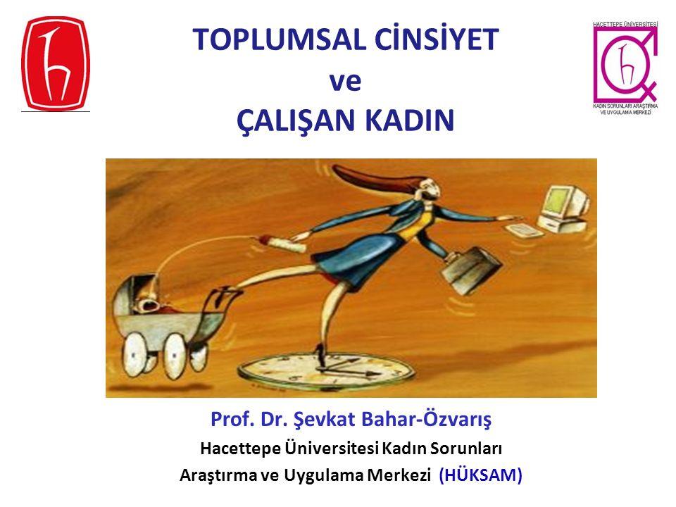TOPLUMSAL CİNSİYET ve ÇALIŞAN KADIN Prof. Dr. Şevkat Bahar-Özvarış Hacettepe Üniversitesi Kadın Sorunları Araştırma ve Uygulama Merkezi (HÜKSAM)