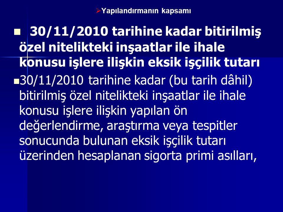   Yapılandırmanın kapsamı 30/11/2010 tarihine kadar bitirilmiş özel nitelikteki inşaatlar ile ihale konusu işlere ilişkin eksik işçilik tutarı 30/11