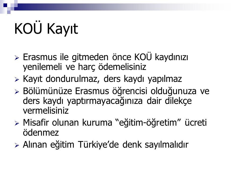KOÜ Kayıt  Erasmus ile gitmeden önce KOÜ kaydınızı yenilemeli ve harç ödemelisiniz  Kayıt dondurulmaz, ders kaydı yapılmaz  Bölümünüze Erasmus öğrencisi olduğunuza ve ders kaydı yaptırmayacağınıza dair dilekçe vermelisiniz  Misafir olunan kuruma eğitim-öğretim ücreti ödenmez  Alınan eğitim Türkiye'de denk sayılmalıdır