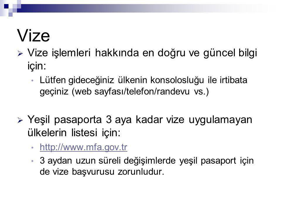 Vize  Vize işlemleri hakkında en doğru ve güncel bilgi için: Lütfen gideceğiniz ülkenin konsolosluğu ile irtibata geçiniz (web sayfası/telefon/randevu vs.)  Yeşil pasaporta 3 aya kadar vize uygulamayan ülkelerin listesi için: http://www.mfa.gov.tr 3 aydan uzun süreli değişimlerde yeşil pasaport için de vize başvurusu zorunludur.