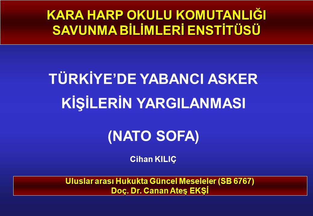 KARA HARP OKULU KOMUTANLIĞI SAVUNMA BİLİMLERİ ENSTİTÜSÜ TÜRKİYE'DE YABANCI ASKER KİŞİLERİN YARGILANMASI (NATO SOFA) Cihan KILIÇ Uluslar arası Hukukta Güncel Meseleler (SB 6767) Doç.