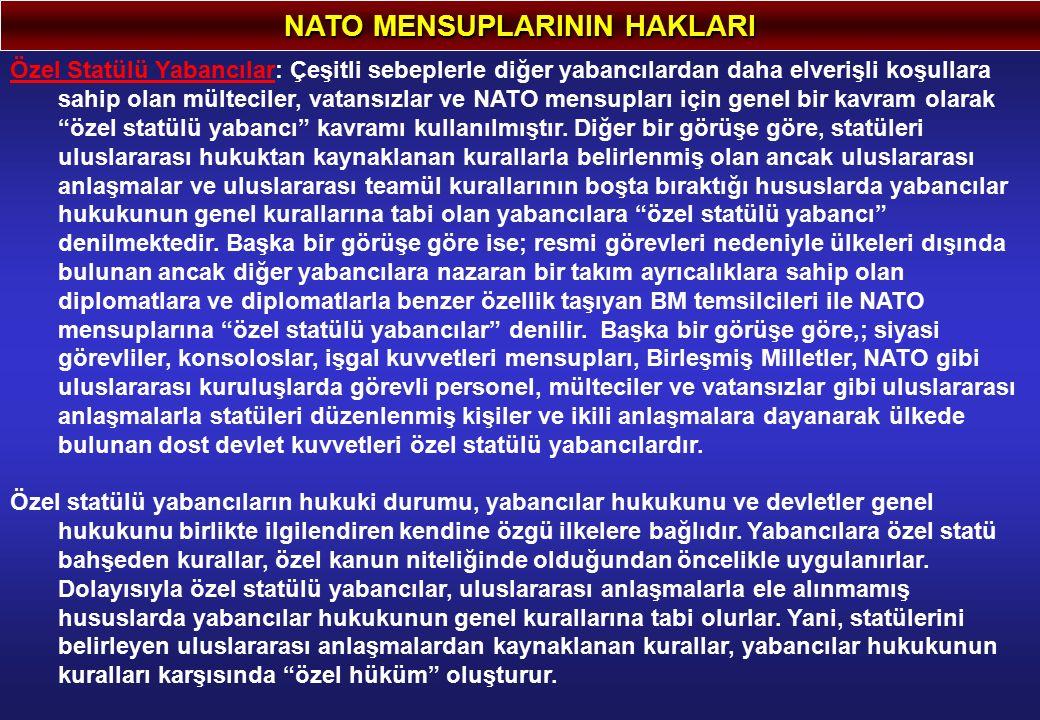 NATO MENSUPLARININ HAKLARI Özel Statülü Yabancılar: Çeşitli sebeplerle diğer yabancılardan daha elverişli koşullara sahip olan mülteciler, vatansızlar ve NATO mensupları için genel bir kavram olarak özel statülü yabancı kavramı kullanılmıştır.