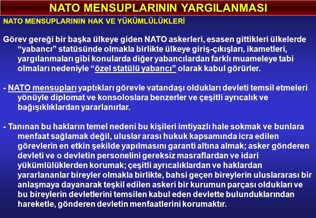 NATO MENSUPLARININ YARGILANMASI NATO MENSUPLARININ HAK VE YÜKÜMLÜLÜKLERİ Görev gereği bir başka ülkeye giden NATO askerleri, esasen gittikleri ülkelerde yabancı statüsünde olmakla birlikte ülkeye giriş-çıkışları, ikametleri, yargılanmaları gibi konularda diğer yabancılardan farklı muameleye tabi olmaları nedeniyle özel statülü yabancı olarak kabul görürler.