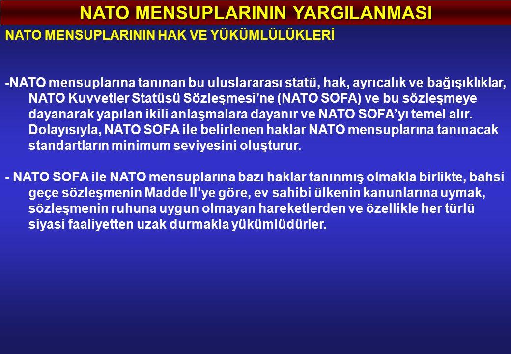NATO MENSUPLARININ YARGILANMASI NATO MENSUPLARININ HAK VE YÜKÜMLÜLÜKLERİ -NATO mensuplarına tanınan bu uluslararası statü, hak, ayrıcalık ve bağışıklıklar, NATO Kuvvetler Statüsü Sözleşmesi'ne (NATO SOFA) ve bu sözleşmeye dayanarak yapılan ikili anlaşmalara dayanır ve NATO SOFA'yı temel alır.