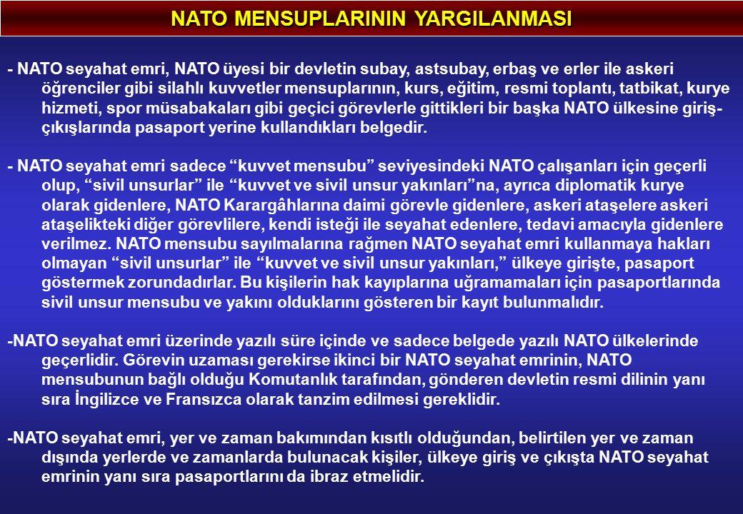 NATO MENSUPLARININ YARGILANMASI - NATO seyahat emri, NATO üyesi bir devletin subay, astsubay, erbaş ve erler ile askeri öğrenciler gibi silahlı kuvvetler mensuplarının, kurs, eğitim, resmi toplantı, tatbikat, kurye hizmeti, spor müsabakaları gibi geçici görevlerle gittikleri bir başka NATO ülkesine giriş- çıkışlarında pasaport yerine kullandıkları belgedir.