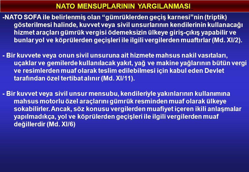 """NATO MENSUPLARININ YARGILANMASI -NATO SOFA ile belirlenmiş olan """"gümrüklerden geçiş karnesi""""nin (triptik) gösterilmesi halinde, kuvvet veya sivil unsu"""