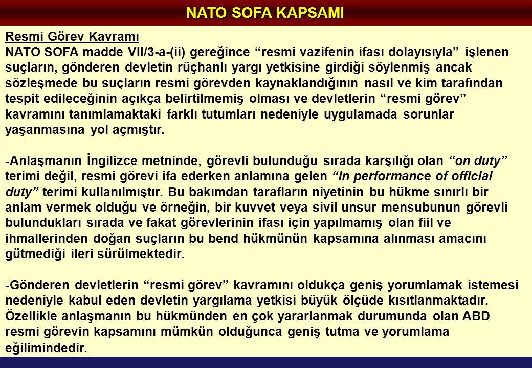 NATO SOFA KAPSAMI Resmi Görev Kavramı NATO SOFA madde VII/3-a-(ii) gereğince resmi vazifenin ifası dolayısıyla işlenen suçların, gönderen devletin rüçhanlı yargı yetkisine girdiği söylenmiş ancak sözleşmede bu suçların resmi görevden kaynaklandığının nasıl ve kim tarafından tespit edileceğinin açıkça belirtilmemiş olması ve devletlerin resmi görev kavramını tanımlamaktaki farklı tutumları nedeniyle uygulamada sorunlar yaşanmasına yol açmıştır.