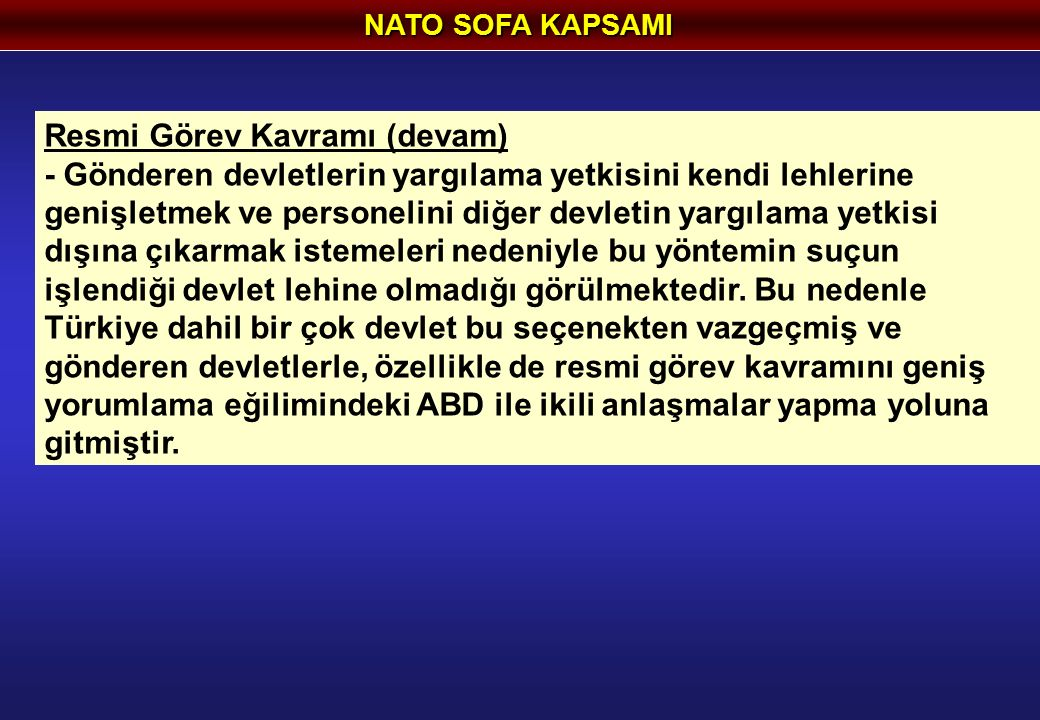 NATO SOFA KAPSAMI Resmi Görev Kavramı (devam) - Gönderen devletlerin yargılama yetkisini kendi lehlerine genişletmek ve personelini diğer devletin yargılama yetkisi dışına çıkarmak istemeleri nedeniyle bu yöntemin suçun işlendiği devlet lehine olmadığı görülmektedir.