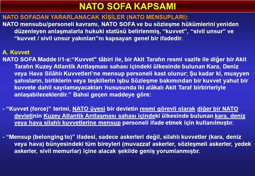 NATO SOFA KAPSAMI NATO SOFADAN YARARLANACAK KİŞİLER (NATO MENSUPLARI): NATO mensubu/personeli kavramı, NATO SOFA ve bu sözleşme hükümlerini yeniden düzenleyen anlaşmalarla hukuki statüsü belirlenmiş, kuvvet , sivil unsur ve kuvvet / sivil unsur yakınları nı kapsayan genel bir ifadedir.